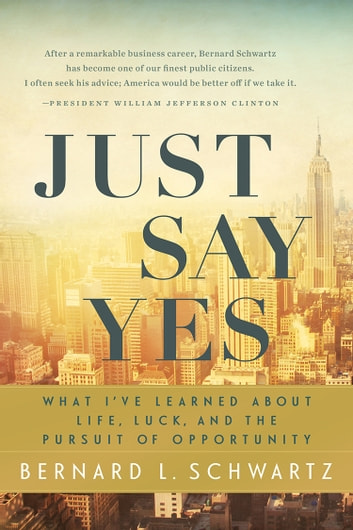 Just Say Yes - What I've learned About Life, Luck, and the Pursuit of Opportunity eBook by Bernard Schwartz