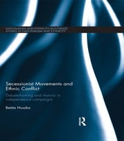 Secessionist Movements and Ethnic Conflict - Debate-Framing and Rhetoric in Independence Campaigns ebook by Beata Huszka