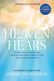 Heaven Hears - The True Story of What Happened When Pat Boone Asked the World to Pray for His Grandson's Survival ebook by Lindy Boone Michaelis,Susy Flory,Pat Boone,Debby Boone