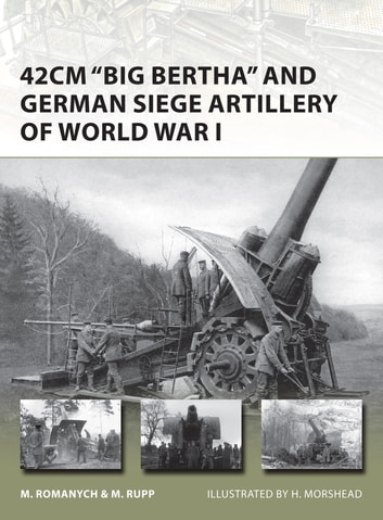 42cm 'Big Bertha' and German Siege Artillery of World War I ebook by Marc Romanych,Martin Rupp