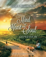 The Mind, Heart & Soul of Depression - Your Guided Journal for Emotional Healing and Getting to the Truth of the Matter ebook by Cathy L. Reimers Ph.D.,Catherine Laughlin