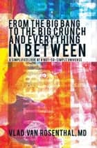 From the Big Bang to the Big Crunch and Everything in Between ebook by Vlad Van Rosenthal, MD