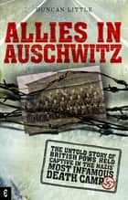 Allies in Auschwitz - The Untold Story of British POWs Held Captive in the Nazis' Most Infamous Death Camp ebook by Duncan Little