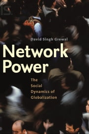 Network Power - The Social Dynamics of Globalization ebook by Mr. David Singh Grewal