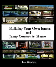 Building Your Own Jumps and Jump Courses at Home ebook by Lisa Goodwin