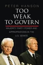 Too Weak to Govern - Majority Party Power and Appropriations in the US Senate ebook by Peter Hanson