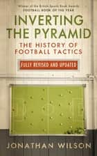 Inverting the Pyramid - The History of Football Tactics eBook by Jonathan Wilson
