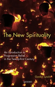 The New Spirituality - An Introduction to Progressive Belief in the Twenty-first Century ebook by Gordon Lynch