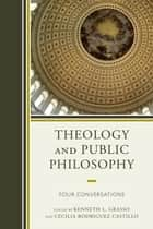 Theology and Public Philosophy - Four Conversations ebook by Kenneth L. Grasso, Cecilia Rodriguez Castillo, Charles Taylor,...