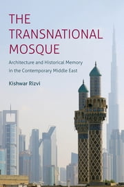 The Transnational Mosque - Architecture and Historical Memory in the Contemporary Middle East ebook by Kishwar Rizvi