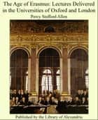 The Age of Erasmus: Lectures Delivered in the Universities of Oxford and London ebook by Percy Stafford Allen