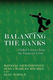 Balancing the Banks - Global Lessons from the Financial Crisis ebook by Mathias Dewatripont,Jean-Charles Rochet,Jean Tirole