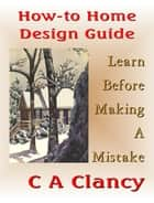 How-To Home Design Guide: Learn Before Making Mistakes ebook by C A Clancy
