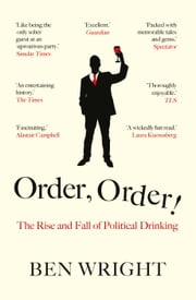 Order, Order! - The Rise and Fall of Political Drinking ebook by Ben Wright