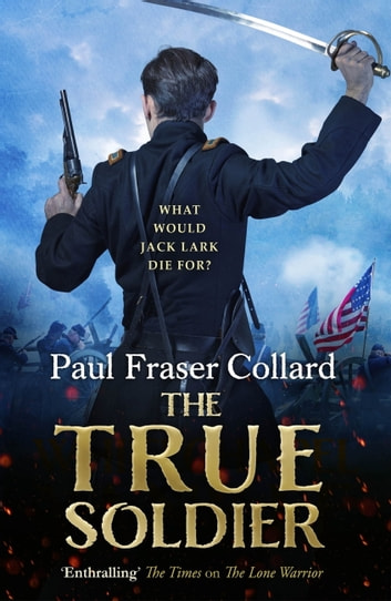 The True Soldier (Jack Lark, Book 6) - A gripping military adventure of a roguish British soldier and the American Civil War ebook by Paul Fraser Collard