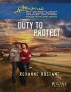 Duty To Protect (Mills & Boon Love Inspired Suspense) (Big Sky Secrets, Book 5) ebook by Roxanne Rustand