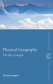 Physical Geography: The Key Concepts ebook by Richard John Huggett