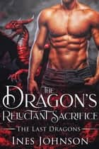 The Dragon's Reluctant Sacrifice ebook by Ines Johnson