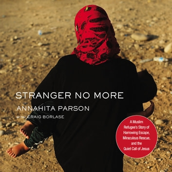 Stranger No More - A Muslim Refugee's Story of Harrowing Escape, Miraculous Rescue, and the Quiet Call of Jesus audiobook by Annahita Parsan