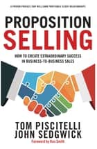 Proposition Selling - How to Create Extraordinary Success in Business-to-Business Sales ebook by Tom Piscitelli, John Sedgwick, Ron Smith