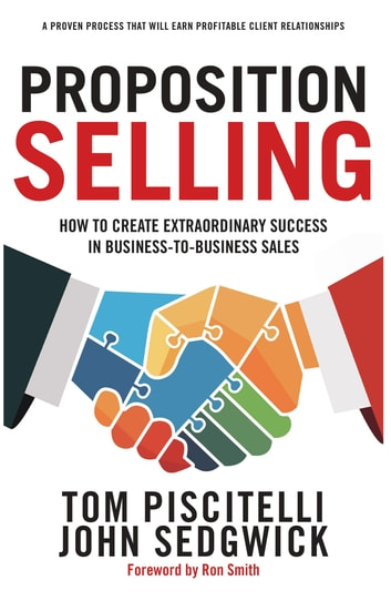 Proposition Selling - How to Create Extraordinary Success in Business-to-Business Sales 電子書籍 by Tom Piscitelli,John Sedgwick