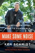 Make Some Noise - The Unconventional Road to Dominance ebook by Ken Schmidt