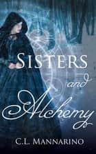 Sisters and Alchemy ebook by C.L. Mannarino