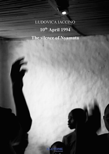 The silence of Nyamata , 10 April 1994 ebook by Ludovica Iaccino