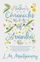 Further Chronicles of Avonlea - Which Have To Do With Many Personalities And Events In And About Avonlea, The Home Of The Heroine Of Green Gables, Including Tales Of Aunt Cynthia eBook by Lucy Maud Montgomery