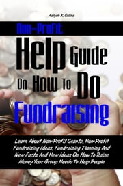 Non-Profit Help Guide On How To Do Fundraising - Learn About Non-Profit Grants, Non-Profit Fundraising Ideas, Fundraising Planning And New Facts And New Ideas On How To Raise Money Your Group Needs To Help People ebook by Aaliyah K. Collins