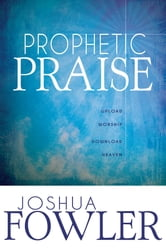 Prophetic Praise - Upload Worship Download Heaven ebook by Joshua Fowler