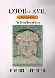 Good and Evil Volume III - The Eve of Annihilation ebook by Robert R. Fiedler