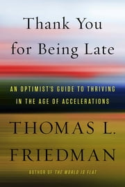 Thank You for Being Late - An Optimist's Guide to Thriving in the Age of Accelerations ebook by Thomas L. Friedman