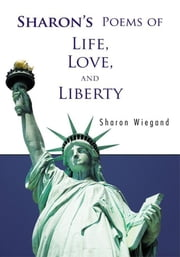 Sharon's Poems of Life, Love, and Liberty ebook by Sharon Wiegand