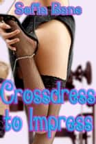 Crossdress to Impress ebook by Sofia Bane