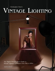 Christopher Grey's Vintage Lighting: The Digital Photographer's Guide to Portrait Lighting Techniques from 1910 to 1970 ebook by Grey, Christopher