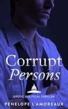 Corrupt Persons - The Corrupt Trilogy, #3 ebook by Penelope L'Amoreaux