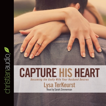Capture His Heart - Becoming the Godly Wife Your Husband Desires audiobook by Lysa M. TerKeurst