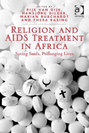 Religion and AIDS Treatment in Africa - Saving Souls, Prolonging Lives ebook by Dr Marian Burchardt,Dr Rijk van Dijk,Ms Thera Rasing,Professor Hansjörg Dilger