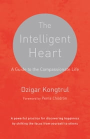 The Intelligent Heart - A Guide to the Compassionate Life ebook by Dzigar Kongtrul,Joseph Waxman