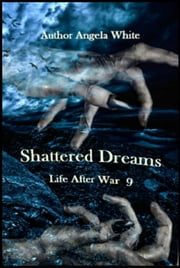 Shattered Dreams - Life After War, #9 ebook by Angela White