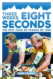 Three Weeks, Eight Seconds - The Epic Tour de France of 1989 ebook by Nige Tassell