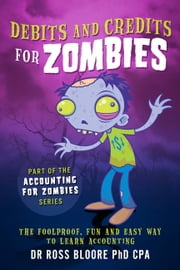 Debits and Credits For Zombies - The Foolproof, Fun and Easy Way to Learn Debits and Credits ebook by Dr Ross Bloore PhD CPA