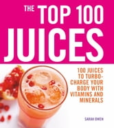 Top 100 Juices: 100 Juices to Turbo-charge Your Body with Vitamins and Minerals ebook by Sarah Owen
