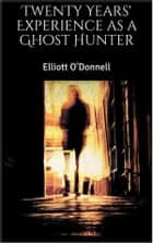 Twenty Years' Experience as a Ghost Hunter ebook by Elliott O'Donnell