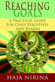 Reaching Goals: A Practical Guide For Chief Executives and Boards ebook by Haja Nirina