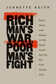 Rich Man's War, Poor Man's Fight - Race, Class, and Power in the Rural South during the First World War ebook by Jeanette Keith