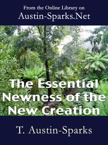 The Essential Newness of the New Creation ebook by T. Austin-Sparks