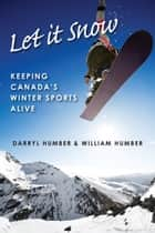 Let It Snow - Keeping Canada's Winter Sports Alive ebook by Darryl Humber, William Humber