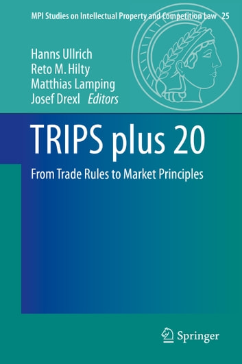 TRIPS plus 20 - From Trade Rules to Market Principles ebook by